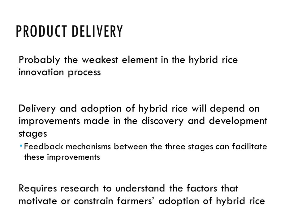 PRODUCT DELIVERY Probably the weakest element in the hybrid rice innovation process Delivery and adoption of hybrid rice will depend on improvements made in the discovery and development stages  Feedback mechanisms between the three stages can facilitate these improvements Requires research to understand the factors that motivate or constrain farmers' adoption of hybrid rice