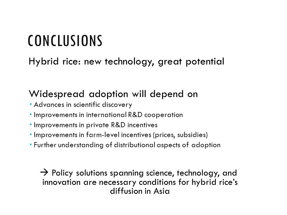 CONCLUSIONS Hybrid rice: new technology, great potential Widespread adoption will depend on  Advances in scientific discovery  Improvements in international R&D cooperation  Improvements in private R&D incentives  Improvements in farm-level incentives (prices, subsidies)  Further understanding of distributional aspects of adoption  Policy solutions spanning science, technology, and innovation are necessary conditions for hybrid rice's diffusion in Asia