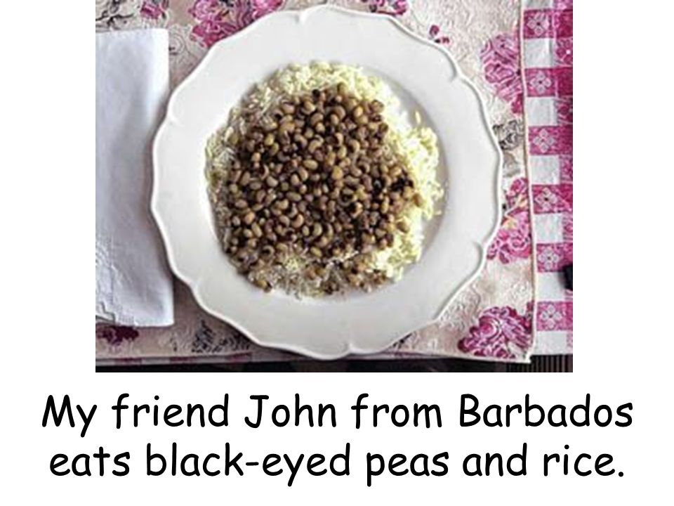 My friend John from Barbados eats black-eyed peas and rice.