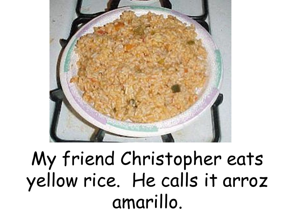 My friend Christopher eats yellow rice. He calls it arroz amarillo.