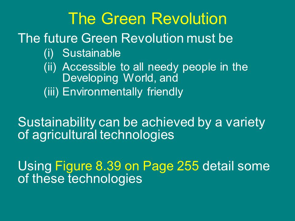 The Green Revolution The future Green Revolution must be (i)Sustainable (ii)Accessible to all needy people in the Developing World, and (iii)Environmentally friendly Sustainability can be achieved by a variety of agricultural technologies Using Figure 8.39 on Page 255 detail some of these technologies