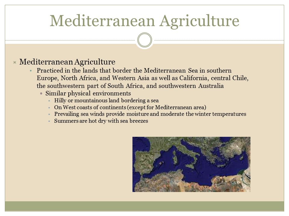  Mediterranean Agriculture Practiced in the lands that border the Mediterranean Sea in southern Europe, North Africa, and Western Asia as well as Cal