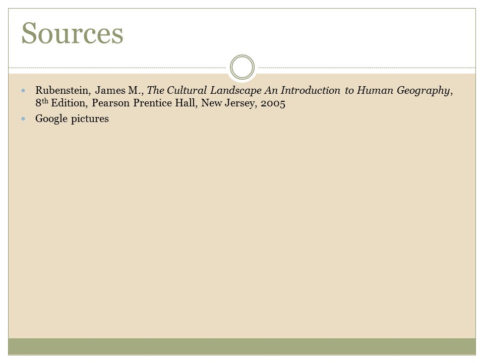 Sources Rubenstein, James M., The Cultural Landscape An Introduction to Human Geography, 8 th Edition, Pearson Prentice Hall, New Jersey, 2005 Google