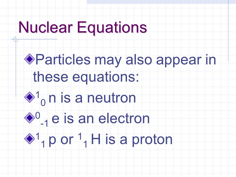Nuclear Equations Particles may also appear in these equations: 1 0 n is a neutron 0 -1 e is an electron 1 1 p or 1 1 H is a proton