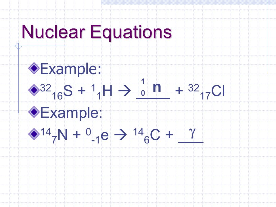 Nuclear Equations Example: 32 16 S + 1 1 H  ____ + 32 17 Cl Example: 14 7 N + 0 -1 e  14 6 C + ___ 1 0 n γ