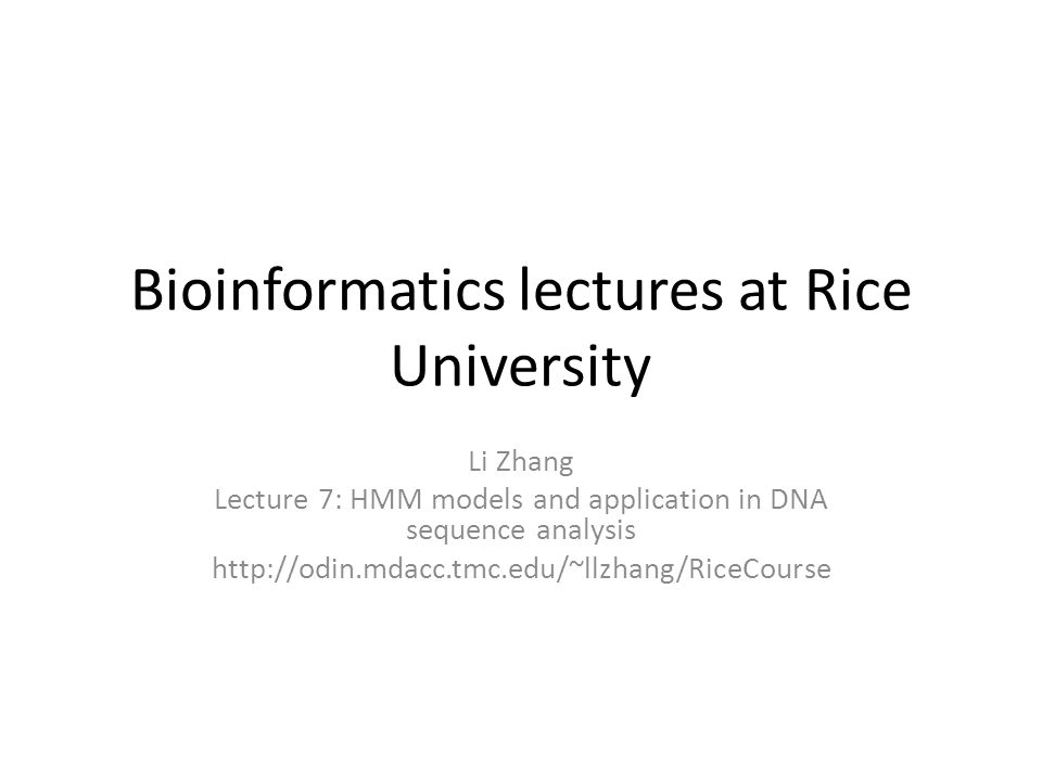 Bioinformatics lectures at Rice University Li Zhang Lecture 7: HMM models and application in DNA sequence analysis http://odin.mdacc.tmc.edu/~llzhang/