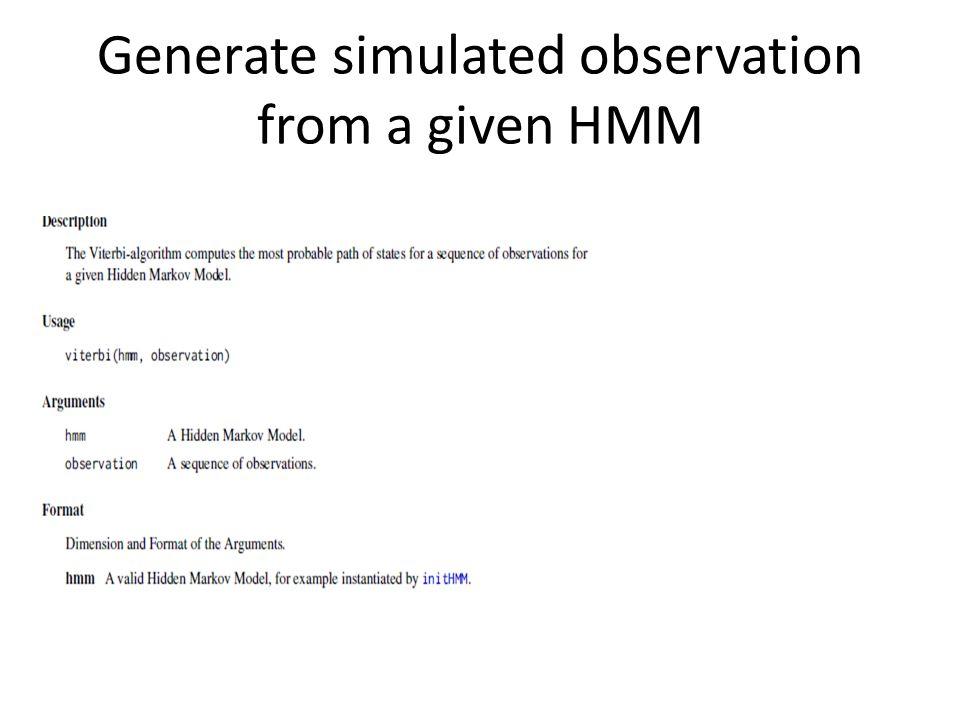 Simulation > simHMM(hmm, 20) $states [1] A A A A A A A A A A A A B B B B B A A A $observation [1] L L L L L L R L R L L L R R R L R L L L > hmm = initHMM(c( A , B ), c( L , R ), transProbs=matrix(c(.9,.1,.1,.9),2), + emissionProbs=matrix(c(.9,.1,.1,.9),2)) > simHMM(hmm, 20) $states [1] B B B B B B A B B B B A A A A A A A B B $observation [1] R R R R R R R R R R R L L L L L L L L L
