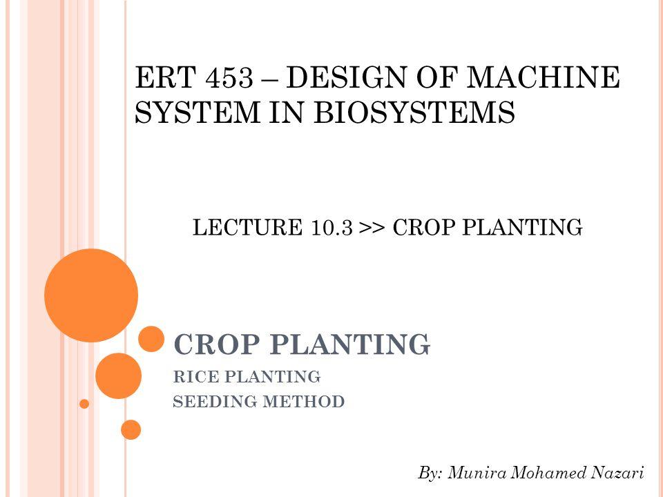 CROP PLANTING RICE PLANTING SEEDING METHOD LECTURE 10.3 >> CROP PLANTING ERT 453 – DESIGN OF MACHINE SYSTEM IN BIOSYSTEMS By: Munira Mohamed Nazari