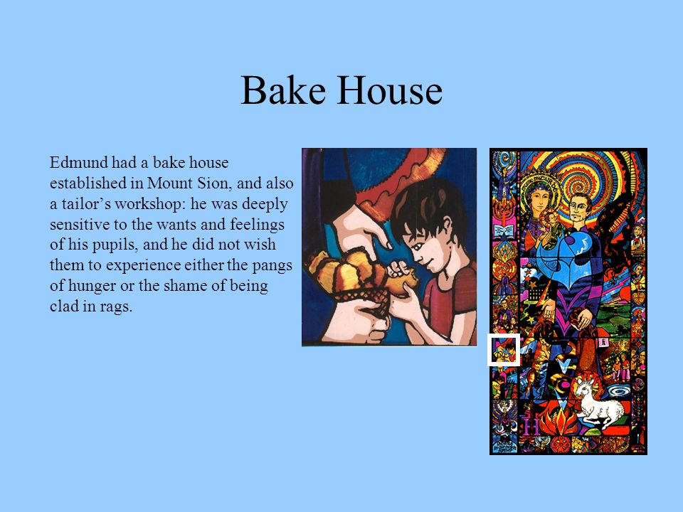 Bake House Edmund had a bake house established in Mount Sion, and also a tailor's workshop: he was deeply sensitive to the wants and feelings of his pupils, and he did not wish them to experience either the pangs of hunger or the shame of being clad in rags.