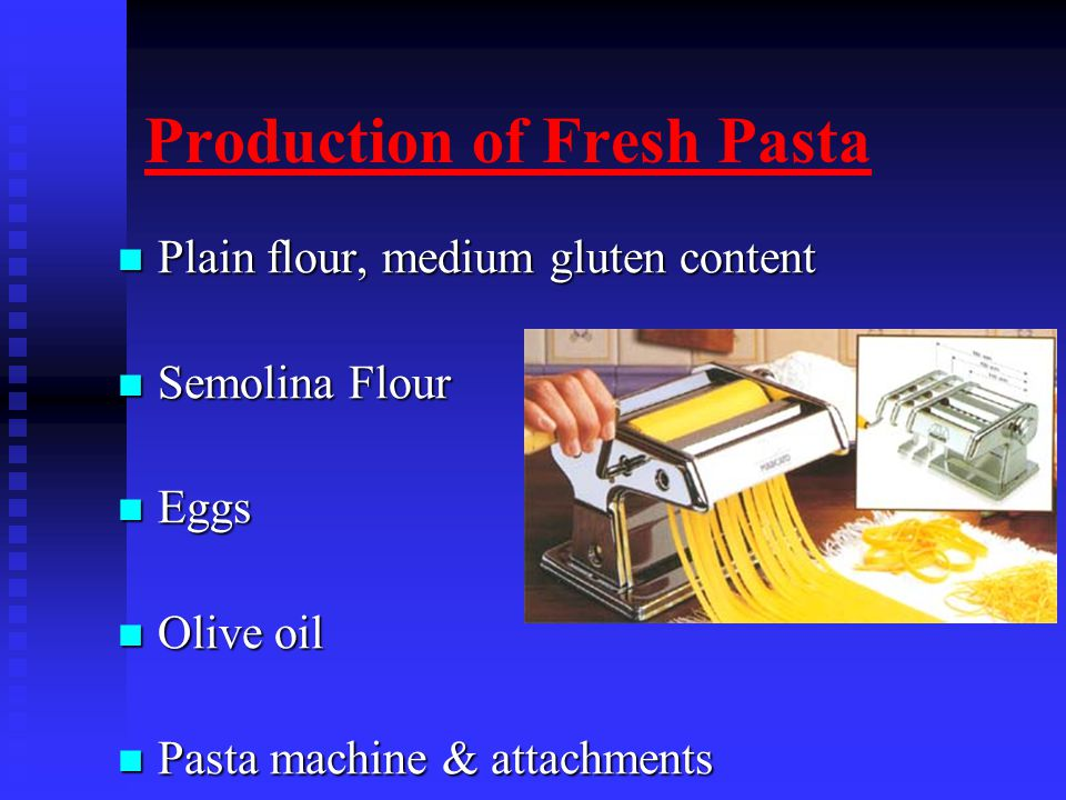 Production of Fresh Pasta Plain flour, medium gluten content Plain flour, medium gluten content Semolina Flour Semolina Flour Eggs Eggs Olive oil Olive oil Pasta machine & attachments Pasta machine & attachments