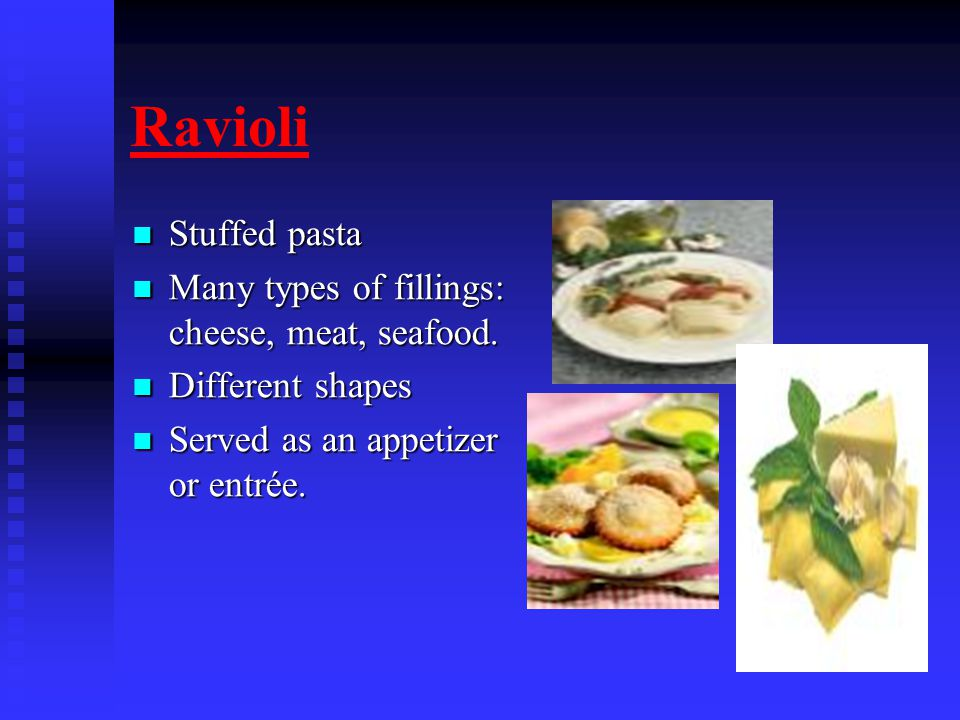 Ravioli Stuffed pasta Stuffed pasta Many types of fillings: cheese, meat, seafood.