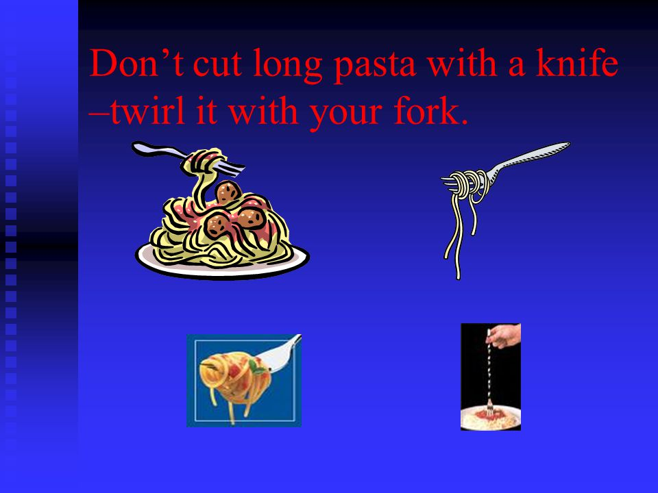 Don't cut long pasta with a knife –twirl it with your fork.