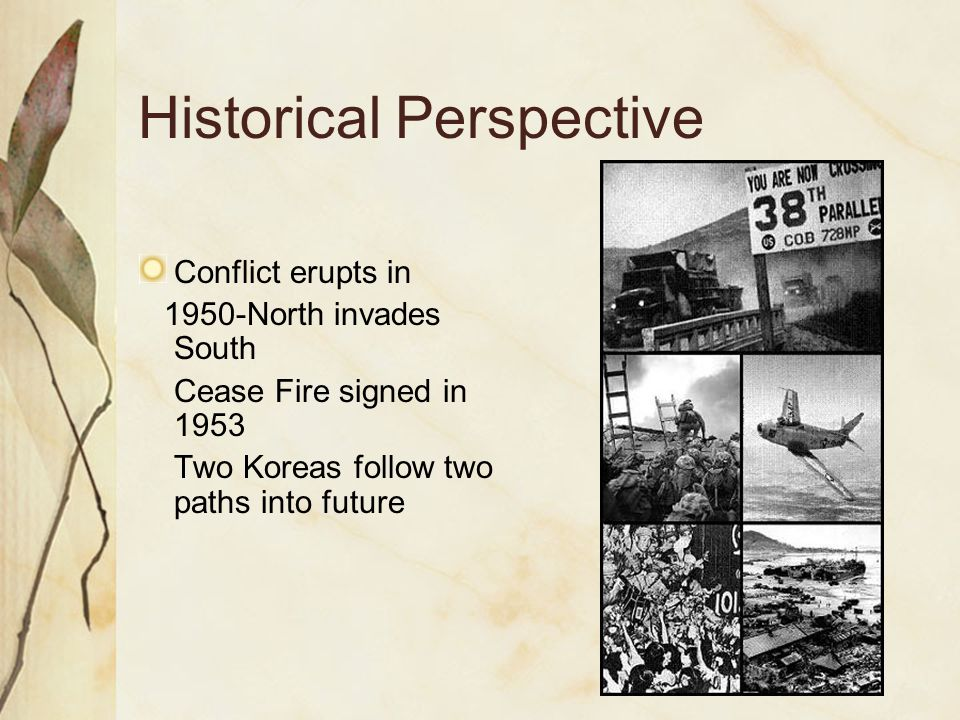 Historical Perspective Conflict erupts in 1950-North invades South Cease Fire signed in 1953 Two Koreas follow two paths into future