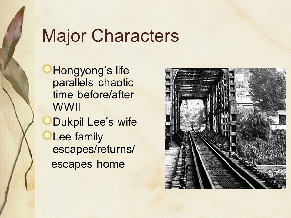 Major Characters Hongyong's life parallels chaotic time before/after WWII Dukpil Lee's wife Lee family escapes/returns/ escapes home