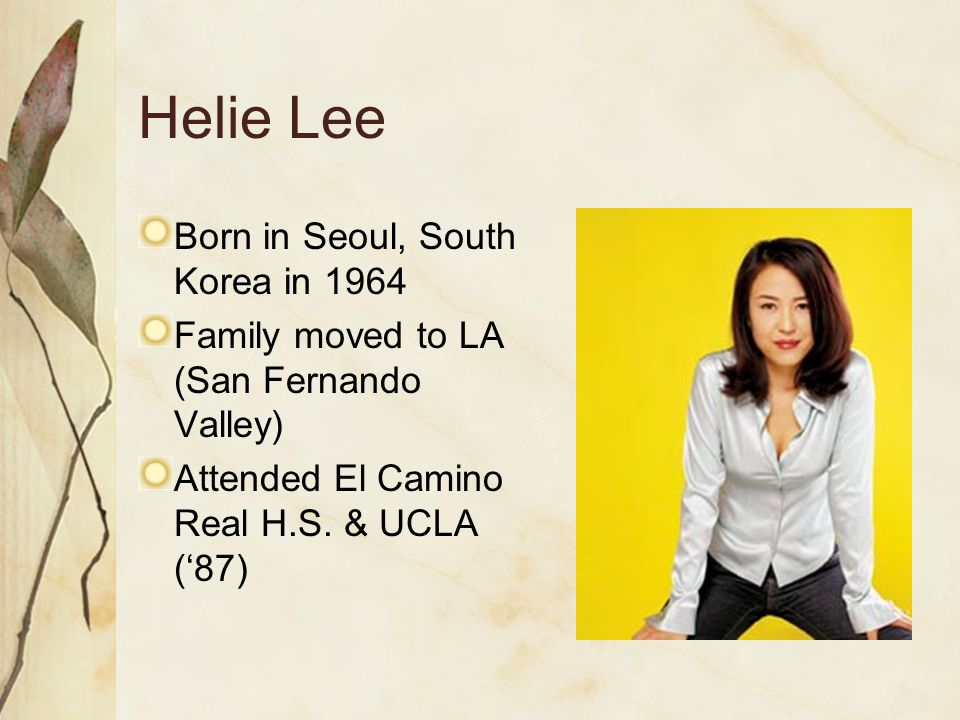 Helie Lee Born in Seoul, South Korea in 1964 Family moved to LA (San Fernando Valley) Attended El Camino Real H.S.
