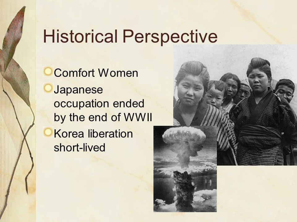 Historical Perspective Comfort Women Japanese occupation ended by the end of WWII Korea liberation short-lived
