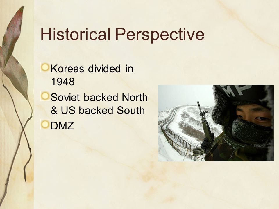 Historical Perspective Koreas divided in 1948 Soviet backed North & US backed South DMZ