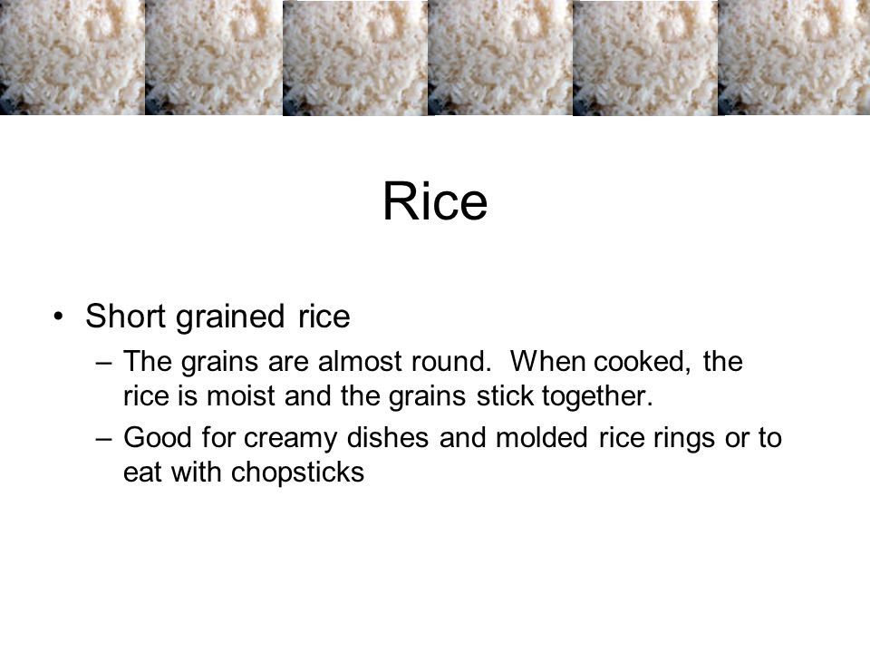 Rice Medium grained rice –The grains are plump, tender, and moist.