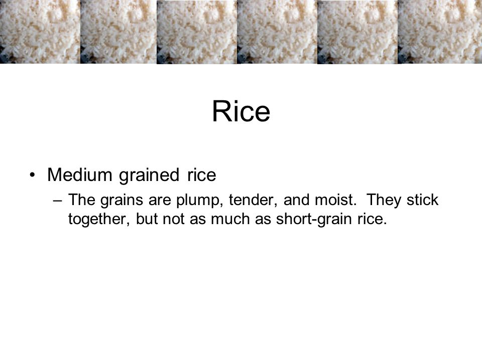 Rice Long grains –When cooked, the grains are fluffy and stay separated.