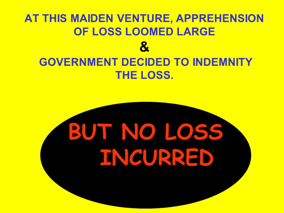 AT THIS MAIDEN VENTURE, APPREHENSION OF LOSS LOOMED LARGE & GOVERNMENT DECIDED TO INDEMNITY THE LOSS.