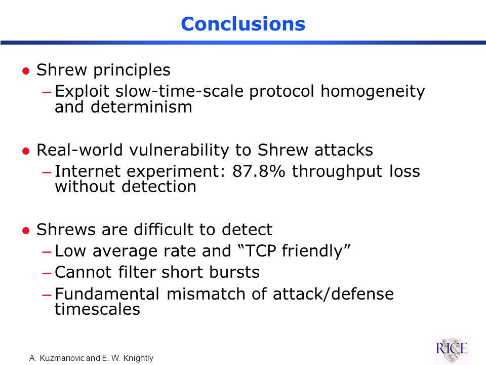 A. Kuzmanovic and E. W. Knightly Conclusions l Shrew principles –Exploit slow-time-scale protocol homogeneity and determinism l Real-world vulnerabili