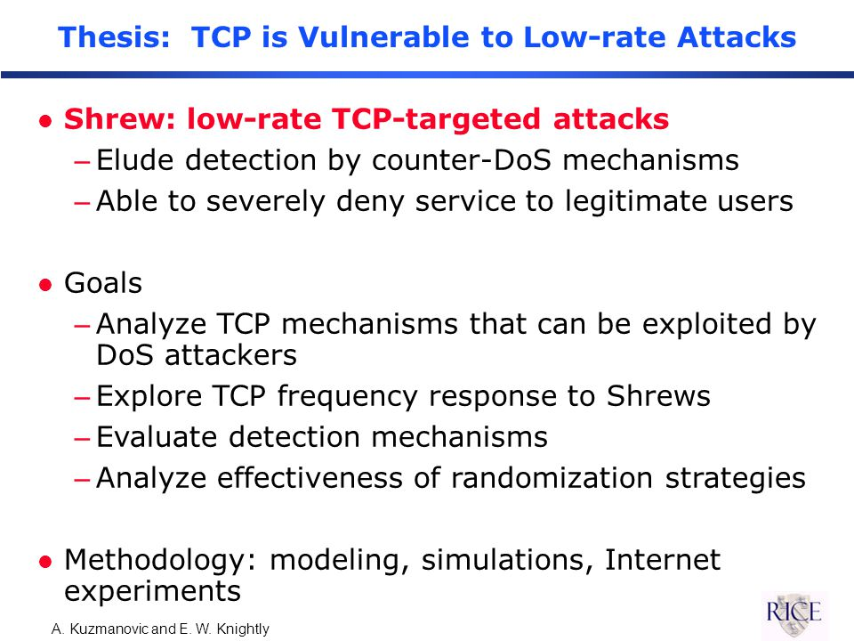 A. Kuzmanovic and E. W. Knightly Thesis: TCP is Vulnerable to Low-rate Attacks l Shrew: low-rate TCP-targeted attacks –Elude detection by counter-DoS