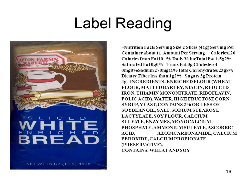 16 Label Reading »Nutrition Facts Serving Size 2 Slices (41g) Serving Per Container about 11 Amount Per Serving Calories120 Calories from Fat10 % Daily ValueTotal Fat 1.5g2% Saturated Fat 0g0% Trans Fat 0g Cholesterol 0mg0%Sodium 270mg11%Total Carbhydrates 23g8% Dietary Fiber less than 1g2% Sugars 3g Protein 4g INGREDIENTS: ENRICHED FLOUR (WHEAT FLOUR, MALTED BARLEY, NIACIN, REDUCED IRON, THIAMIN MONONITRATE, RIBOFLAVIN, FOLIC ACID), WATER, HIGH FRUCTOSE CORN SYRUP, YEAST, CONTAINS 2% OR LESS OF SOYBEAN OIL, SALT, SODIUM STEAROYL LACTYLATE, SOY FLOUR, CALCIUM SULFATE, ENZYMES, MONOCALCIUM PHOSPHATE, AMMONIUM SULFATE, ASCORBIC ACID, AZODICARBONAMIDE, CALCIUM PEROXIDE, CALCIUM PROPIONATE (PRESERVATIVE).