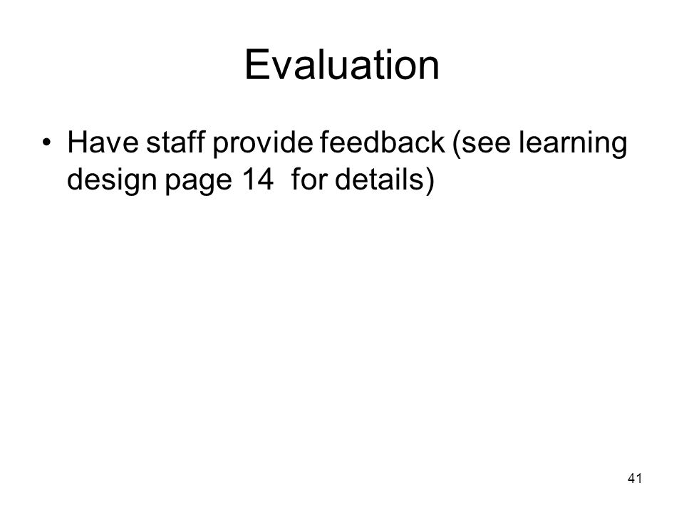 41 Evaluation Have staff provide feedback (see learning design page 14 for details)
