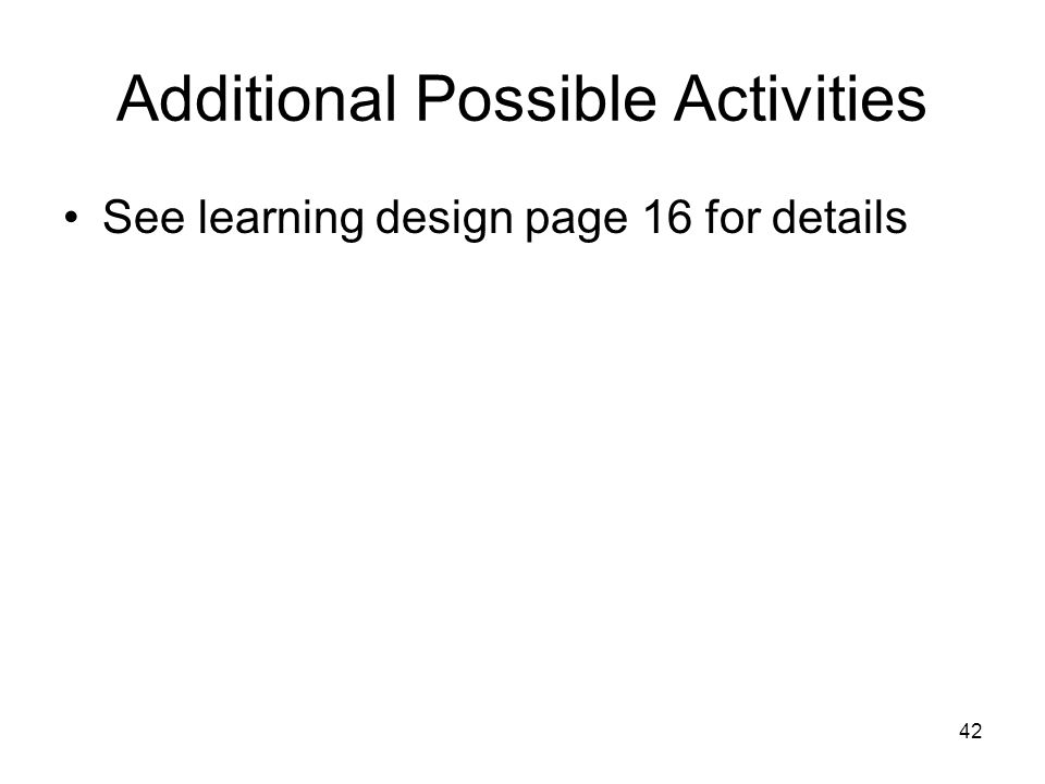 42 Additional Possible Activities See learning design page 16 for details