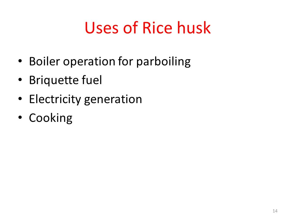 Uses of Rice husk Boiler operation for parboiling Briquette fuel Electricity generation Cooking 14