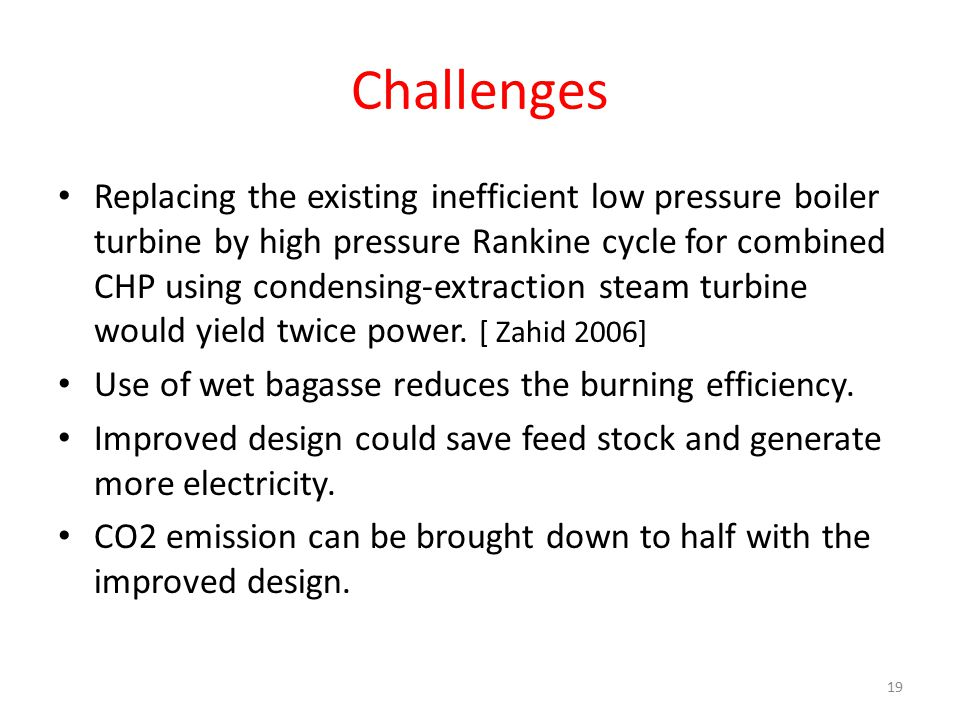 Challenges Replacing the existing inefficient low pressure boiler turbine by high pressure Rankine cycle for combined CHP using condensing-extraction steam turbine would yield twice power.