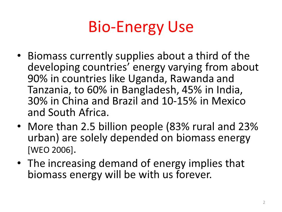 Bio-Energy Use Biomass currently supplies about a third of the developing countries' energy varying from about 90% in countries like Uganda, Rawanda and Tanzania, to 60% in Bangladesh, 45% in India, 30% in China and Brazil and 10-15% in Mexico and South Africa.