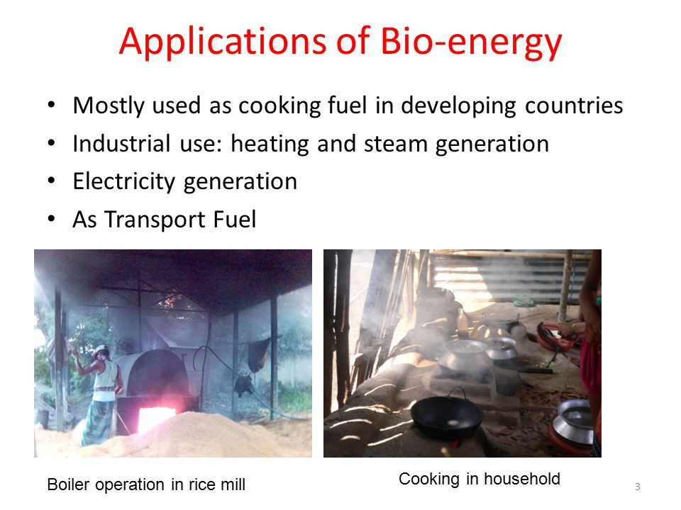 Applications of Bio-energy Mostly used as cooking fuel in developing countries Industrial use: heating and steam generation Electricity generation As Transport Fuel Boiler operation in rice mill Cooking in household 3