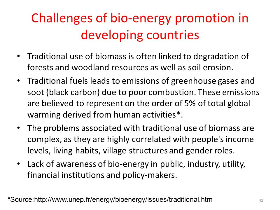 Challenges of bio-energy promotion in developing countries Traditional use of biomass is often linked to degradation of forests and woodland resources as well as soil erosion.
