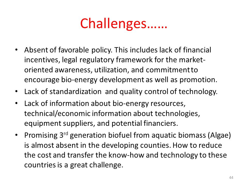 Challenges…… Absent of favorable policy. This includes lack of financial incentives, legal regulatory framework for the market- oriented awareness, ut