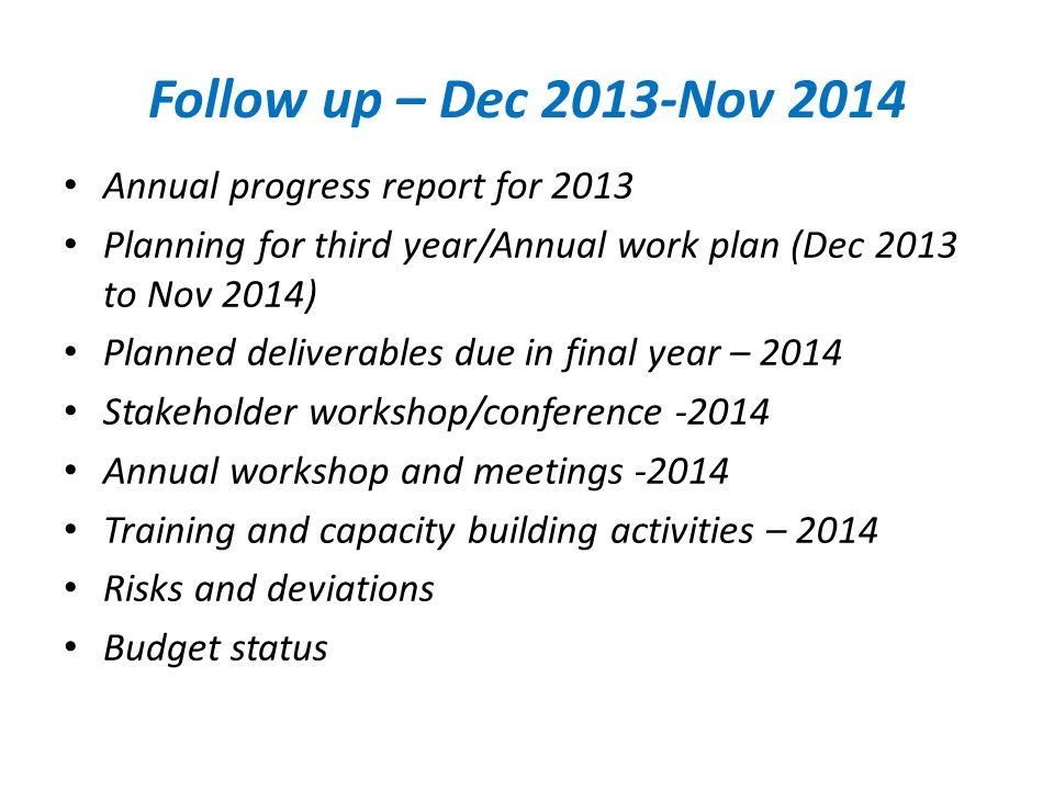 Follow up – Dec 2013-Nov 2014 Annual progress report for 2013 Planning for third year/Annual work plan (Dec 2013 to Nov 2014) Planned deliverables due in final year – 2014 Stakeholder workshop/conference -2014 Annual workshop and meetings -2014 Training and capacity building activities – 2014 Risks and deviations Budget status