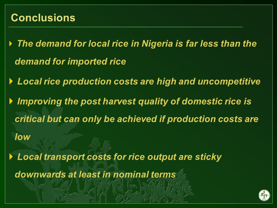 Conclusions  The demand for local rice in Nigeria is far less than the demand for imported rice  Local rice production costs are high and uncompetitive  Improving the post harvest quality of domestic rice is critical but can only be achieved if production costs are low  Local transport costs for rice output are sticky downwards at least in nominal terms