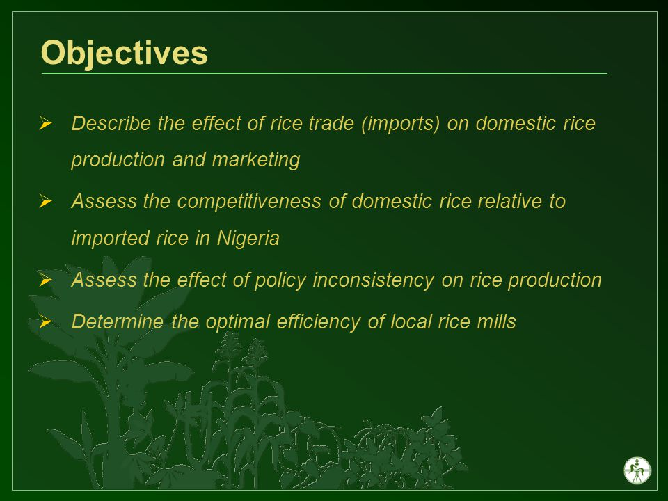 Effect of policy Inconsistency on domestic rice production Pre ban period: 1960 – 1976 Period of crisis (import license, etc) 1976 – 1985 Period of outright ban 1986 – 1994 Period of tariff 1995 – 2005 Domestic self sufficiency in Nigerian rice production was adversely affected during the crisis years of 1977 – 1985 Self sufficiency in rice production is still a major challenge for Nigeria to date