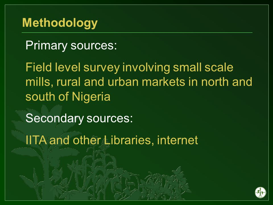 Primary sources: Field level survey involving small scale mills, rural and urban markets in north and south of Nigeria Secondary sources: IITA and other Libraries, internet Methodology