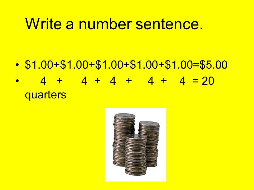 Write a number sentence. $1.00+$1.00+$1.00+$1.00+$1.00=$5.00 4 + 4 + 4 + 4 + 4 = 20 quarters