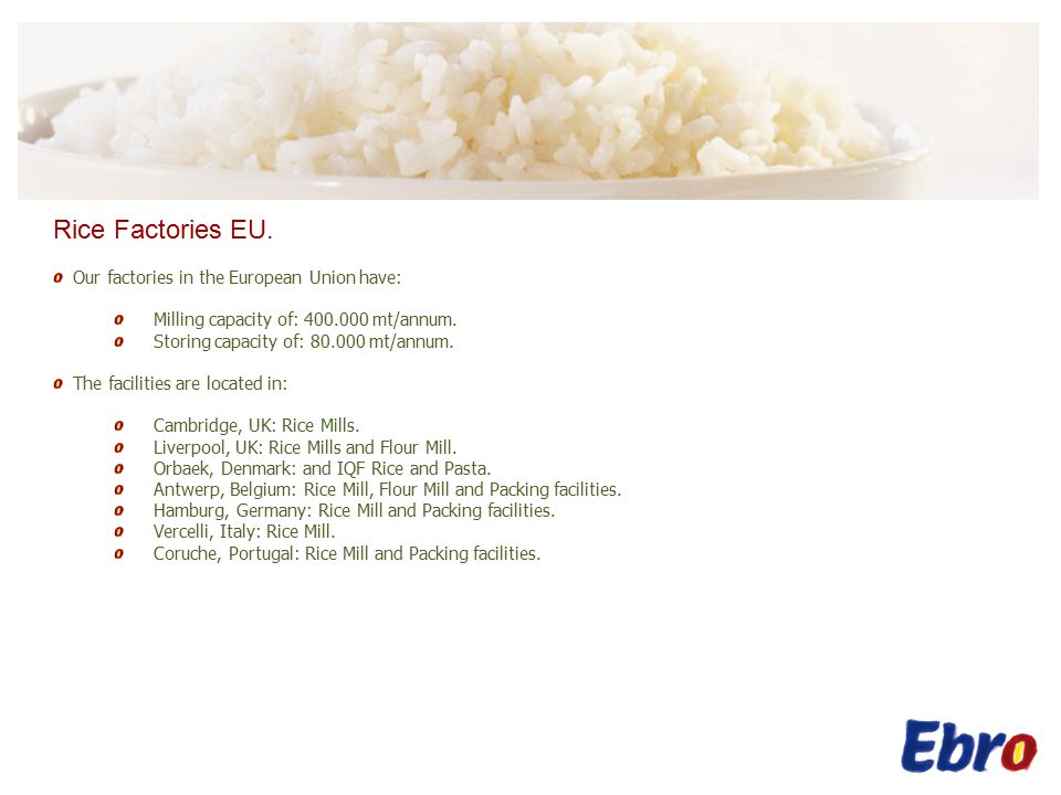 Rice Factories EU. Our factories in the European Union have: Milling capacity of: 400.000 mt/annum.
