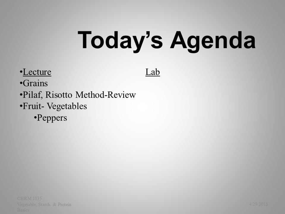 Today's Agenda 4/29/2015 CHRM 1035 Vegetable, Starch & Protein Basics Lecture Grains Pilaf, Risotto Method-Review Fruit- Vegetables Peppers Lab 1