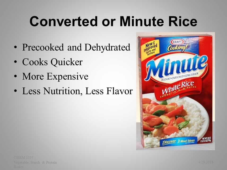 Converted or Minute Rice Precooked and Dehydrated Cooks Quicker More Expensive Less Nutrition, Less Flavor 4/29/2015 CHRM 1035 Vegetable, Starch & Pro