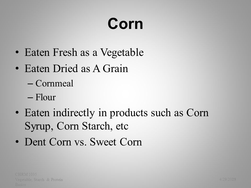 Corn Eaten Fresh as a Vegetable Eaten Dried as A Grain – Cornmeal – Flour Eaten indirectly in products such as Corn Syrup, Corn Starch, etc Dent Corn