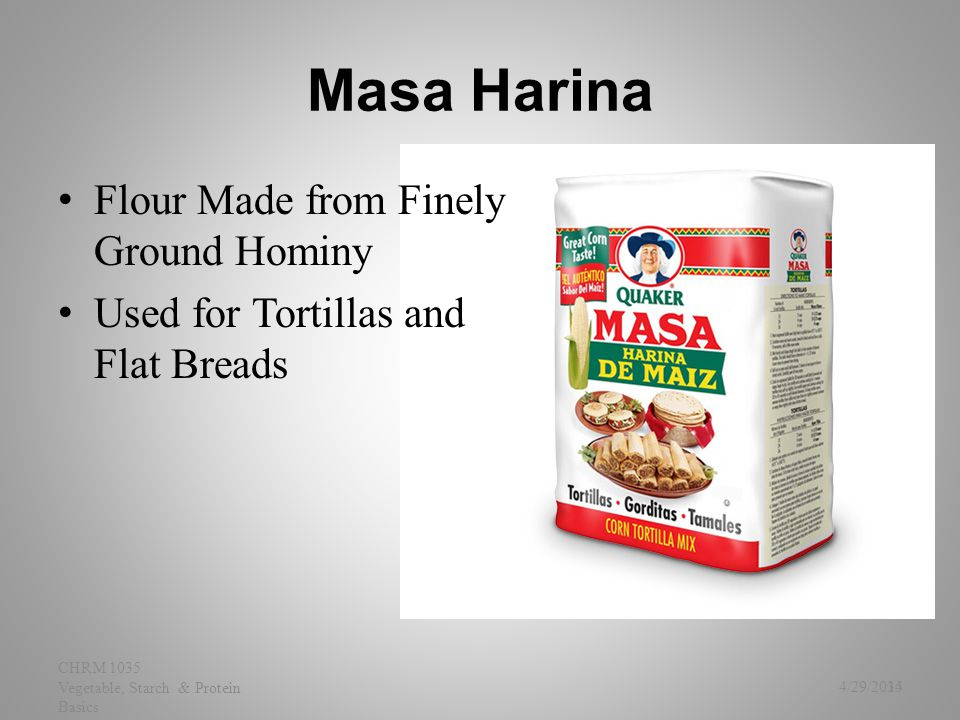 Masa Harina Flour Made from Finely Ground Hominy Used for Tortillas and Flat Breads 4/29/2015 CHRM 1035 Vegetable, Starch & Protein Basics 34