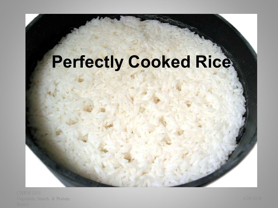 Perfectly Cooked Rice 4/29/2015 CHRM 1035 Vegetable, Starch & Protein Basics 4