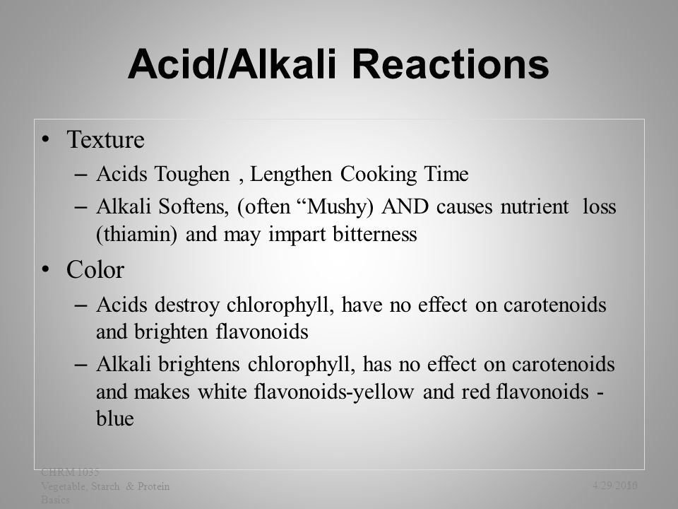 "Acid/Alkali Reactions Texture – Acids Toughen, Lengthen Cooking Time – Alkali Softens, (often ""Mushy) AND causes nutrient loss (thiamin) and may impar"