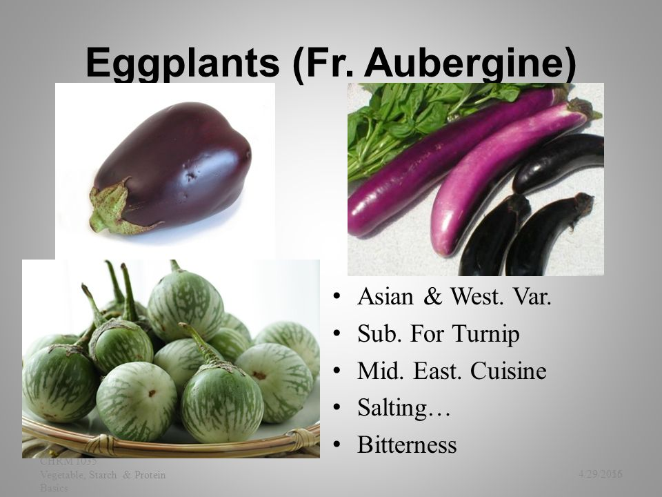 Eggplants (Fr. Aubergine) Asian & West. Var. Sub. For Turnip Mid. East. Cuisine Salting… Bitterness 4/29/2015 CHRM 1035 Vegetable, Starch & Protein Ba