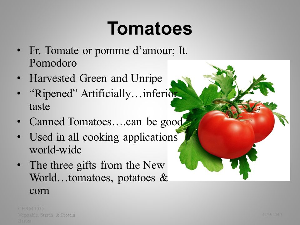 "Tomatoes Fr. Tomate or pomme d'amour; It. Pomodoro Harvested Green and Unripe ""Ripened"" Artificially…inferior taste Canned Tomatoes….can be good Used"