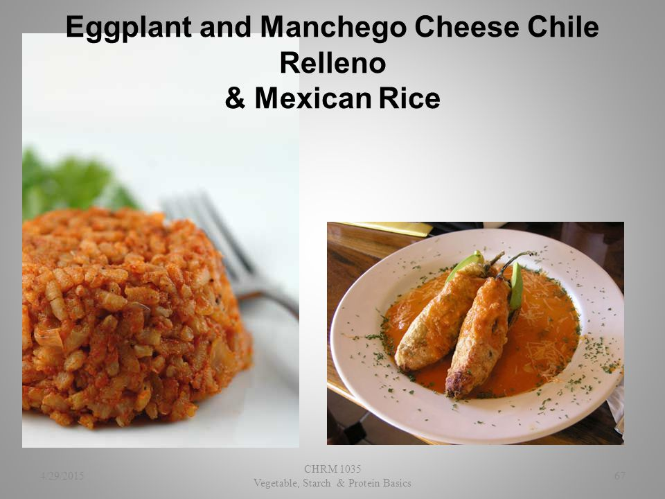 Eggplant and Manchego Cheese Chile Relleno & Mexican Rice 4/29/2015 CHRM 1035 Vegetable, Starch & Protein Basics 67